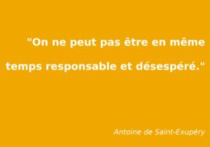 """Citation d'antoine de Saint-Exupéry : """"On ne peut pas être en même temps responsable et désespéré."""""""